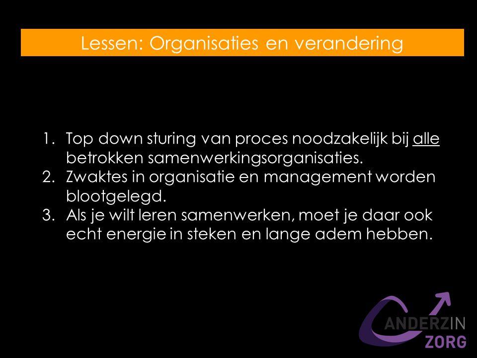 Lessen: Organisaties en verandering 1.Top down sturing van proces noodzakelijk bij alle betrokken samenwerkingsorganisaties.