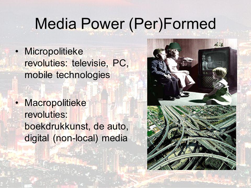 Media Power (Per)Formed Micropolitieke revoluties: televisie, PC, mobile technologies Macropolitieke revoluties: boekdrukkunst, de auto, digital (non-local) media
