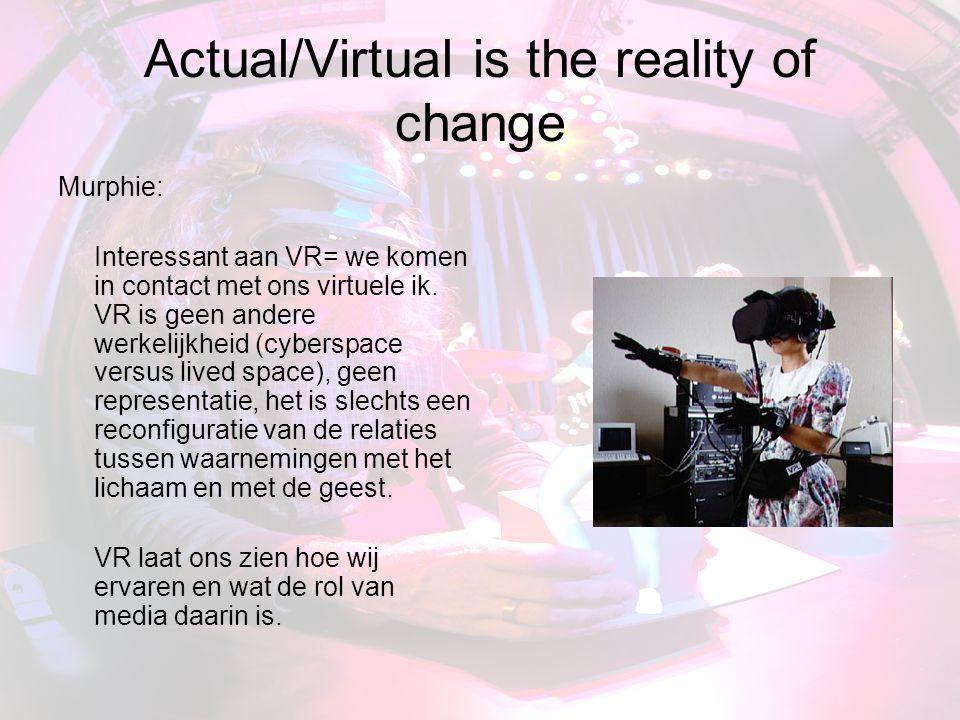 Actual/Virtual is the reality of change Murphie: Interessant aan VR= we komen in contact met ons virtuele ik.