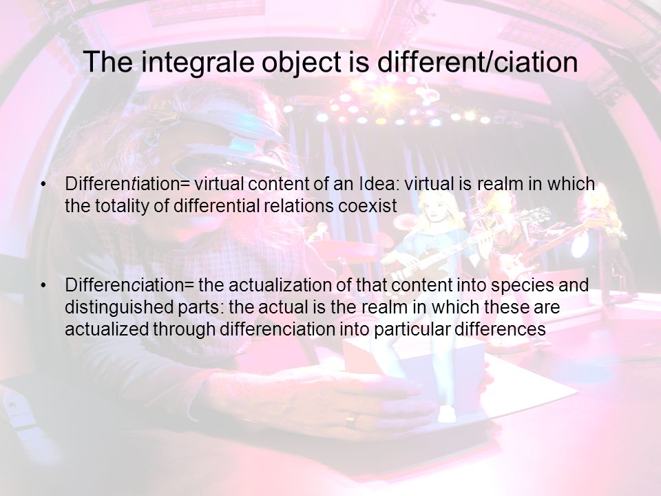 The integrale object is different/ciation Differentiation= virtual content of an Idea: virtual is realm in which the totality of differential relation