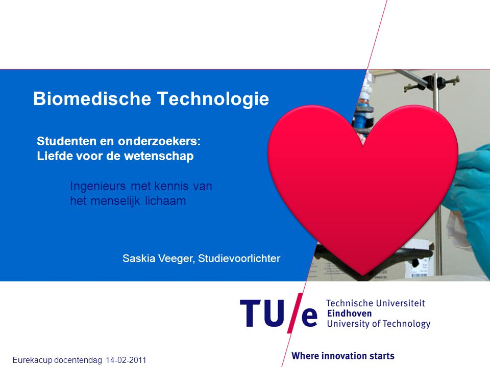 Biomedische Technologie Saskia Veeger, Studievoorlichter Studenten en onderzoekers: Liefde voor de wetenschap Ingenieurs met kennis van het menselijk lichaam Eurekacup docentendag 14-02-2011