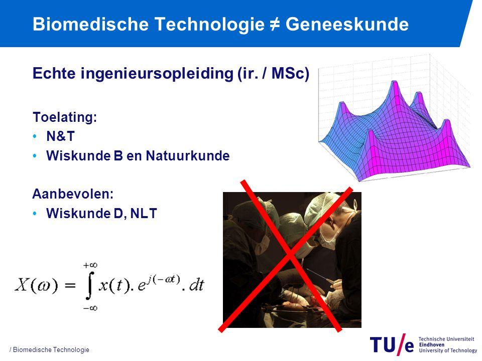 Biomedische Technologie ≠ Geneeskunde Echte ingenieursopleiding (ir. / MSc) Toelating: N&T Wiskunde B en Natuurkunde Aanbevolen: Wiskunde D, NLT / Bio