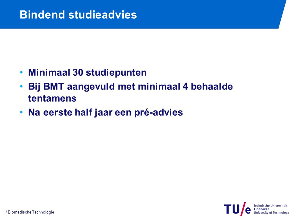 Bindend studieadvies Minimaal 30 studiepunten Bij BMT aangevuld met minimaal 4 behaalde tentamens Na eerste half jaar een pré-advies / Biomedische Technologie