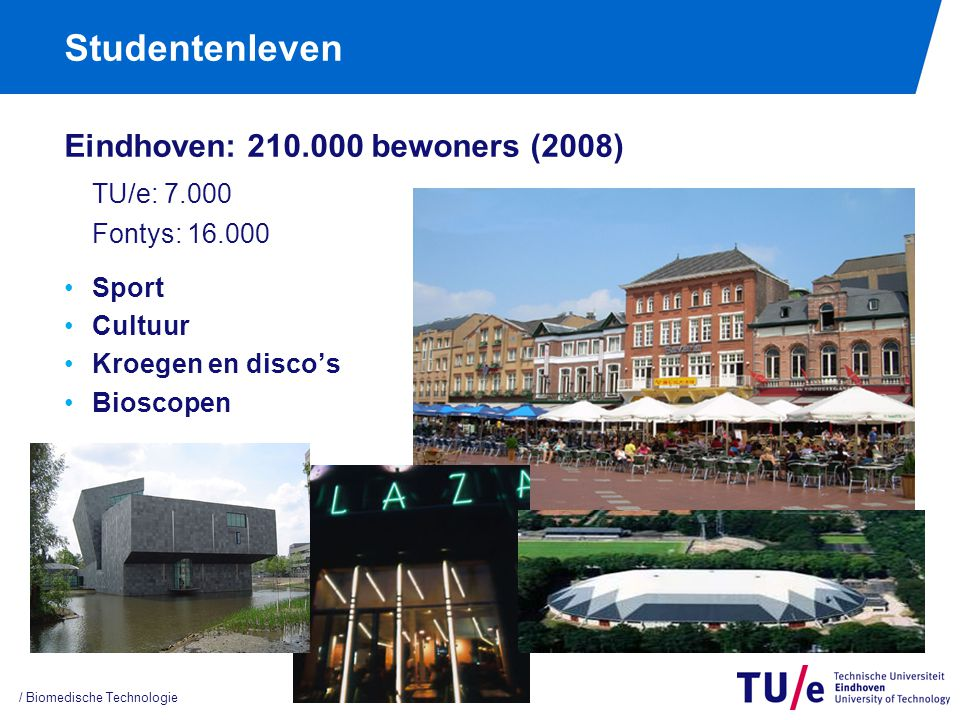 Studentenleven Eindhoven: 210.000 bewoners (2008) TU/e: 7.000 Fontys: 16.000 Sport Cultuur Kroegen en disco's Bioscopen / Biomedische Technologie