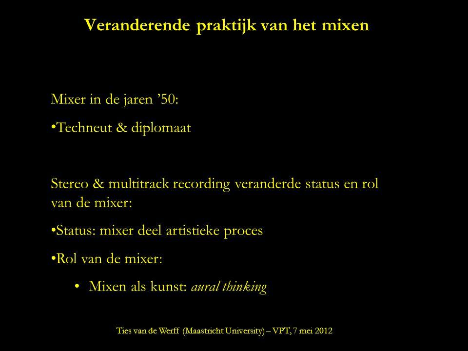 Veranderende praktijk van het mixen Mixer in de jaren '50: Techneut & diplomaat Stereo & multitrack recording veranderde status en rol van de mixer: Status: mixer deel artistieke proces Rol van de mixer: Mixen als kunst: aural thinking Ties van de Werff (Maastricht University) – VPT, 7 mei 2012