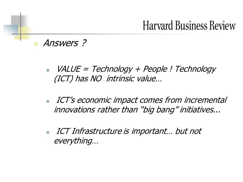 Answers ? VALUE = Technology + People ! Technology (ICT) has NO intrinsic value… ICT's economic impact comes from incremental innovations rather than