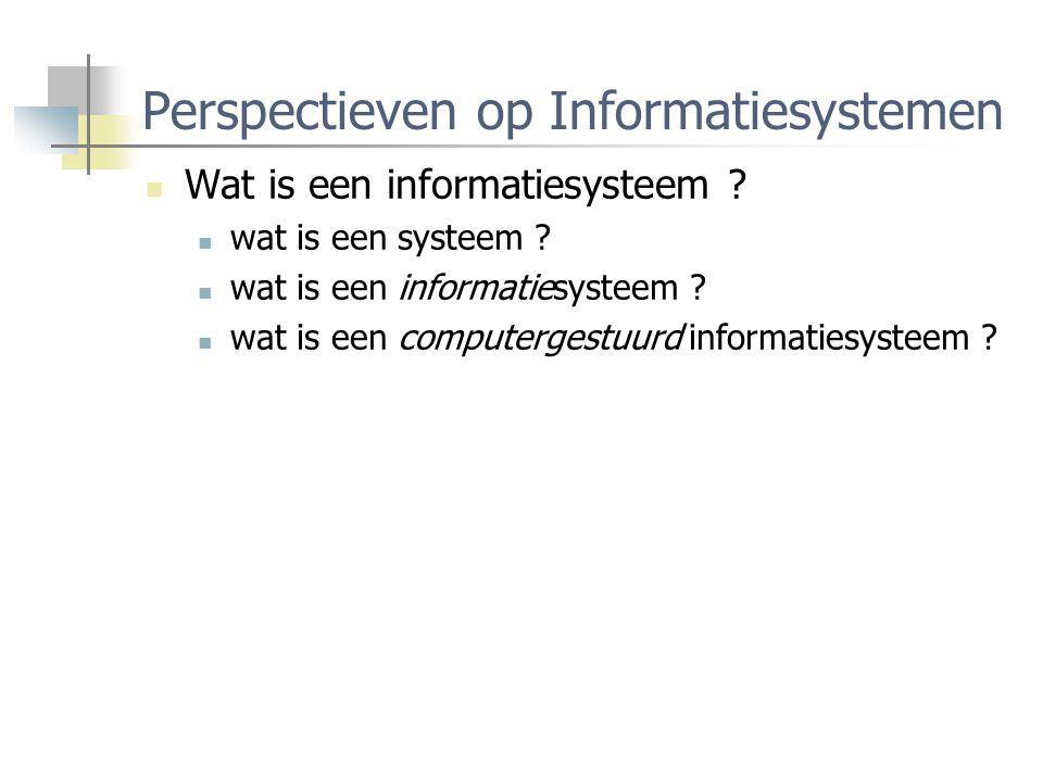 Perspectieven op Informatiesystemen Wat is een informatiesysteem ? wat is een systeem ? wat is een informatiesysteem ? wat is een computergestuurd inf