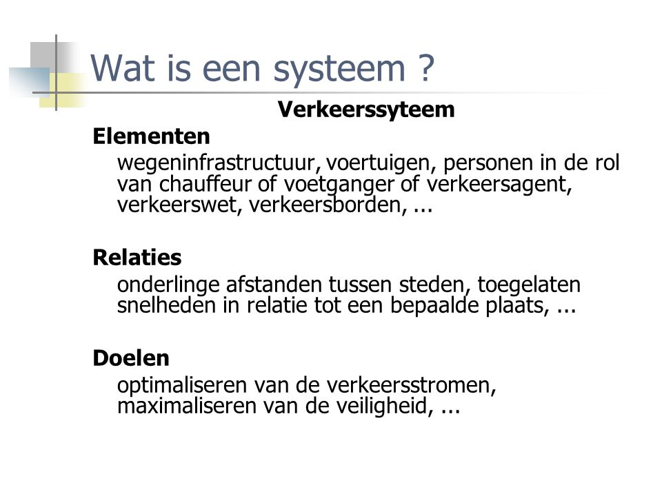 Wat is een systeem ? Verkeerssyteem Elementen wegeninfrastructuur, voertuigen, personen in de rol van chauffeur of voetganger of verkeersagent, verkee