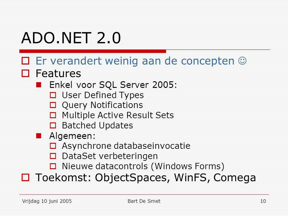 Vrijdag 10 juni 2005Bart De Smet10 ADO.NET 2.0  Er verandert weinig aan de concepten  Features Enkel voor SQL Server 2005:  User Defined Types  Query Notifications  Multiple Active Result Sets  Batched Updates Algemeen:  Asynchrone databaseinvocatie  DataSet verbeteringen  Nieuwe datacontrols (Windows Forms)  Toekomst: ObjectSpaces, WinFS, Comega