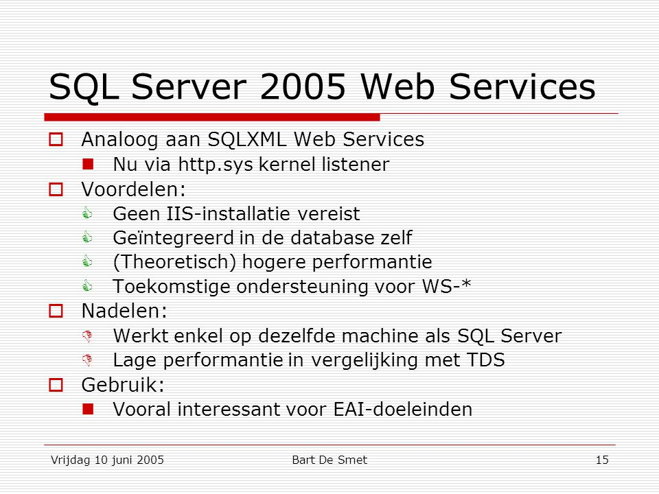 Vrijdag 10 juni 2005Bart De Smet15 SQL Server 2005 Web Services  Analoog aan SQLXML Web Services Nu via http.sys kernel listener  Voordelen:  Geen IIS-installatie vereist  Geïntegreerd in de database zelf  (Theoretisch) hogere performantie  Toekomstige ondersteuning voor WS-*  Nadelen:  Werkt enkel op dezelfde machine als SQL Server  Lage performantie in vergelijking met TDS  Gebruik: Vooral interessant voor EAI-doeleinden