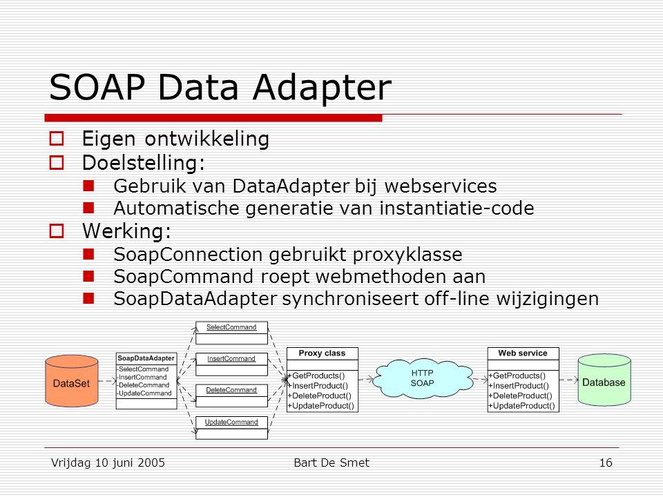 Vrijdag 10 juni 2005Bart De Smet16 SOAP Data Adapter  Eigen ontwikkeling  Doelstelling: Gebruik van DataAdapter bij webservices Automatische generatie van instantiatie-code  Werking: SoapConnection gebruikt proxyklasse SoapCommand roept webmethoden aan SoapDataAdapter synchroniseert off-line wijzigingen
