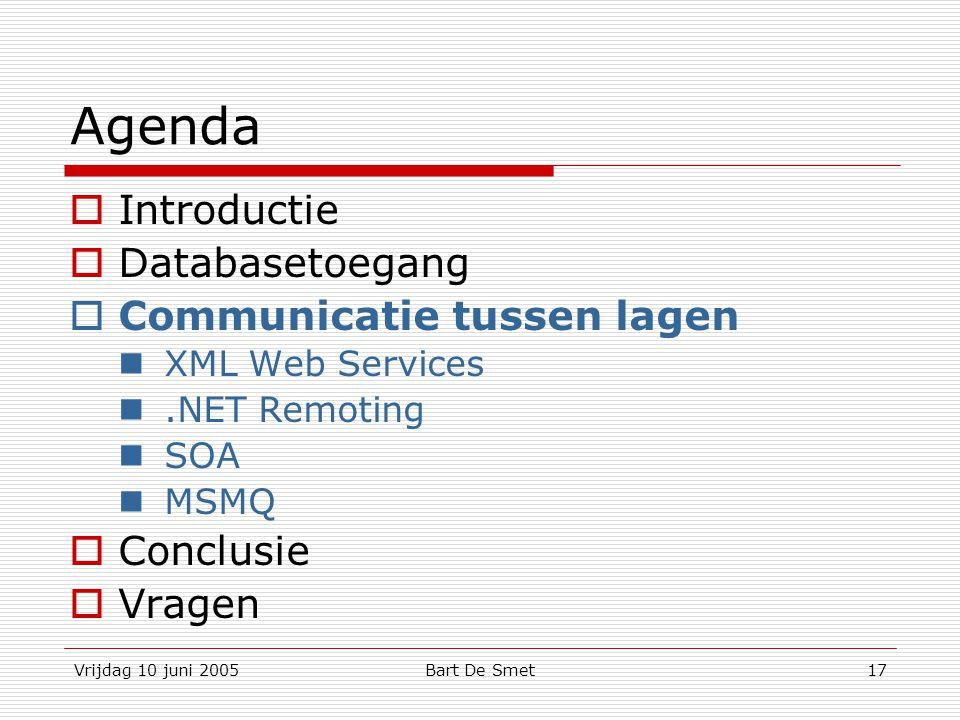 Vrijdag 10 juni 2005Bart De Smet17 Agenda  Introductie  Databasetoegang  Communicatie tussen lagen XML Web Services.NET Remoting SOA MSMQ  Conclusie  Vragen