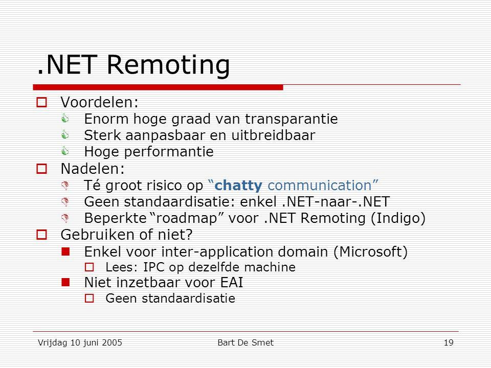 Vrijdag 10 juni 2005Bart De Smet19.NET Remoting  Voordelen:  Enorm hoge graad van transparantie  Sterk aanpasbaar en uitbreidbaar  Hoge performantie  Nadelen:  Té groot risico op chatty communication  Geen standaardisatie: enkel.NET-naar-.NET  Beperkte roadmap voor.NET Remoting (Indigo)  Gebruiken of niet.