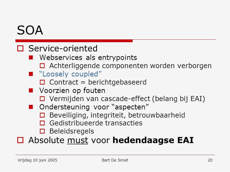 Vrijdag 10 juni 2005Bart De Smet20 SOA  Service-oriented Webservices als entrypoints  Achterliggende componenten worden verborgen Loosely coupled  Contract = berichtgebaseerd Voorzien op fouten  Vermijden van cascade-effect (belang bij EAI) Ondersteuning voor aspecten  Beveiliging, integriteit, betrouwbaarheid  Gedistribueerde transacties  Beleidsregels  Absolute must voor hedendaagse EAI