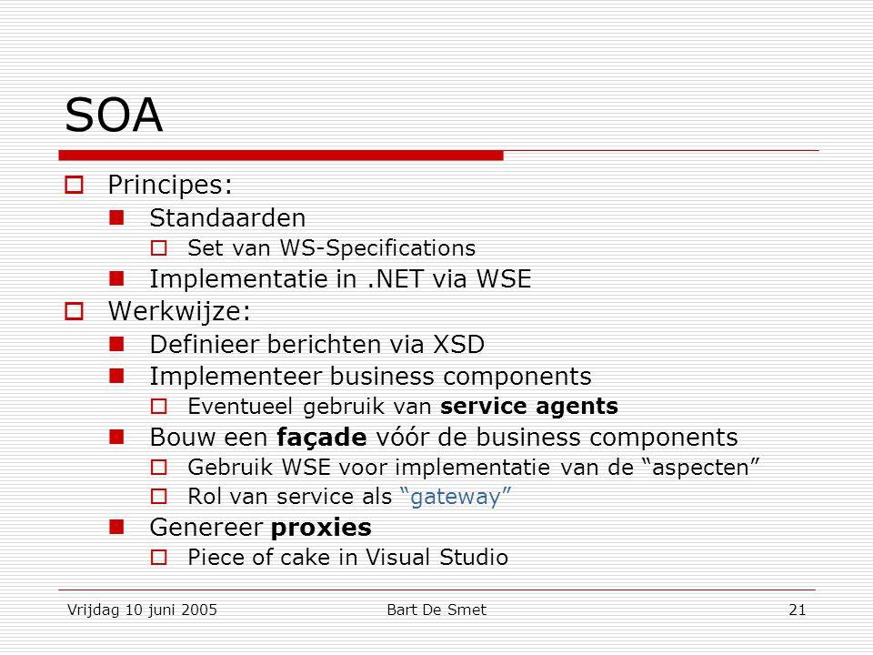 Vrijdag 10 juni 2005Bart De Smet21 SOA  Principes: Standaarden  Set van WS-Specifications Implementatie in.NET via WSE  Werkwijze: Definieer berichten via XSD Implementeer business components  Eventueel gebruik van service agents Bouw een façade vóór de business components  Gebruik WSE voor implementatie van de aspecten  Rol van service als gateway Genereer proxies  Piece of cake in Visual Studio