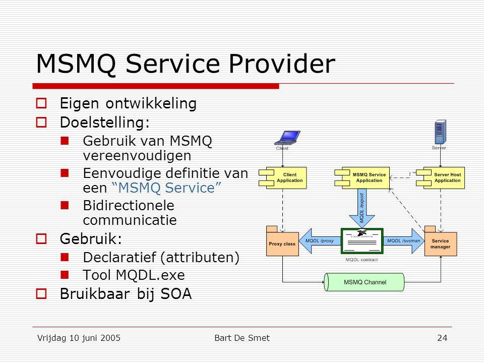 Vrijdag 10 juni 2005Bart De Smet24 MSMQ Service Provider  Eigen ontwikkeling  Doelstelling: Gebruik van MSMQ vereenvoudigen Eenvoudige definitie van een MSMQ Service Bidirectionele communicatie  Gebruik: Declaratief (attributen) Tool MQDL.exe  Bruikbaar bij SOA