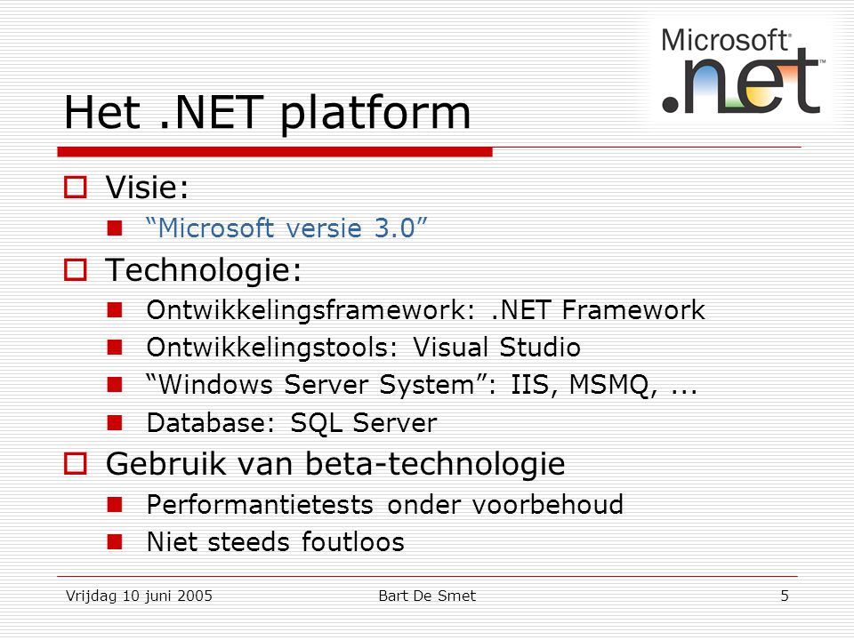 Vrijdag 10 juni 2005Bart De Smet5 Het.NET platform  Visie: Microsoft versie 3.0  Technologie: Ontwikkelingsframework:.NET Framework Ontwikkelingstools: Visual Studio Windows Server System : IIS, MSMQ,...