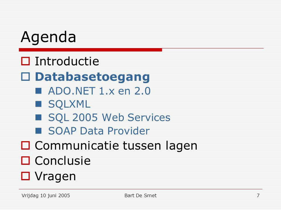 Vrijdag 10 juni 2005Bart De Smet18 XML Web Services  Voordelen:  Gebaseerd op standaarden:  XML, SOAP, WSDL, UDDI  WS-Specifications  Eenvoudig en intuïtief principe (façade – proxy)  Explicitness of boundaries  Nadelen:  XML-serializatie van data is vereist; weinig compact  Lagere performantie dan binaire protocols  Algemene aanbevelingen: Gebruik output caching Hou webservices statusloos Gebruik voor chunky communication (= relatief)