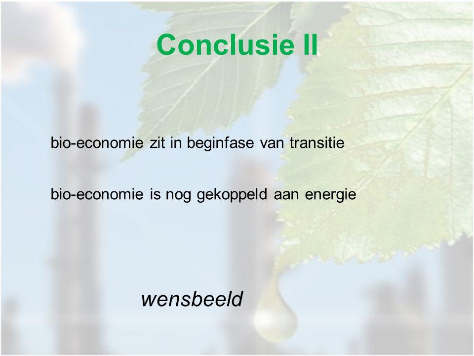 bio-economie zit in beginfase van transitie bio-economie is nog gekoppeld aan energie wensbeeld Conclusie II