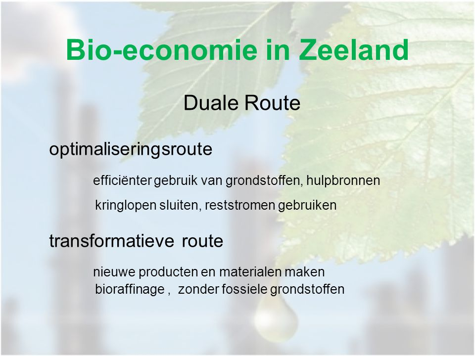 Bio-economie in Zeeland Duale Route optimaliseringsroute efficiënter gebruik van grondstoffen, hulpbronnen kringlopen sluiten, reststromen gebruiken transformatieve route nieuwe producten en materialen maken bioraffinage, zonder fossiele grondstoffen