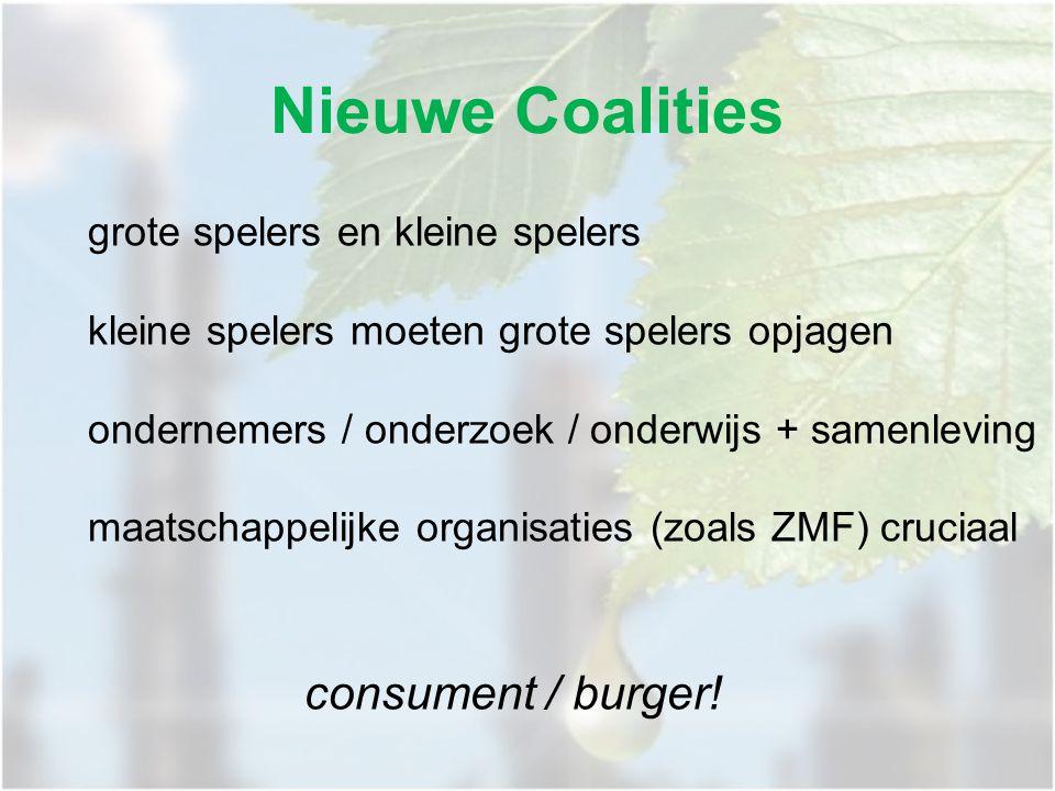 Nieuwe Coalities grote spelers en kleine spelers kleine spelers moeten grote spelers opjagen ondernemers / onderzoek / onderwijs + samenleving maatschappelijke organisaties (zoals ZMF) cruciaal consument / burger!