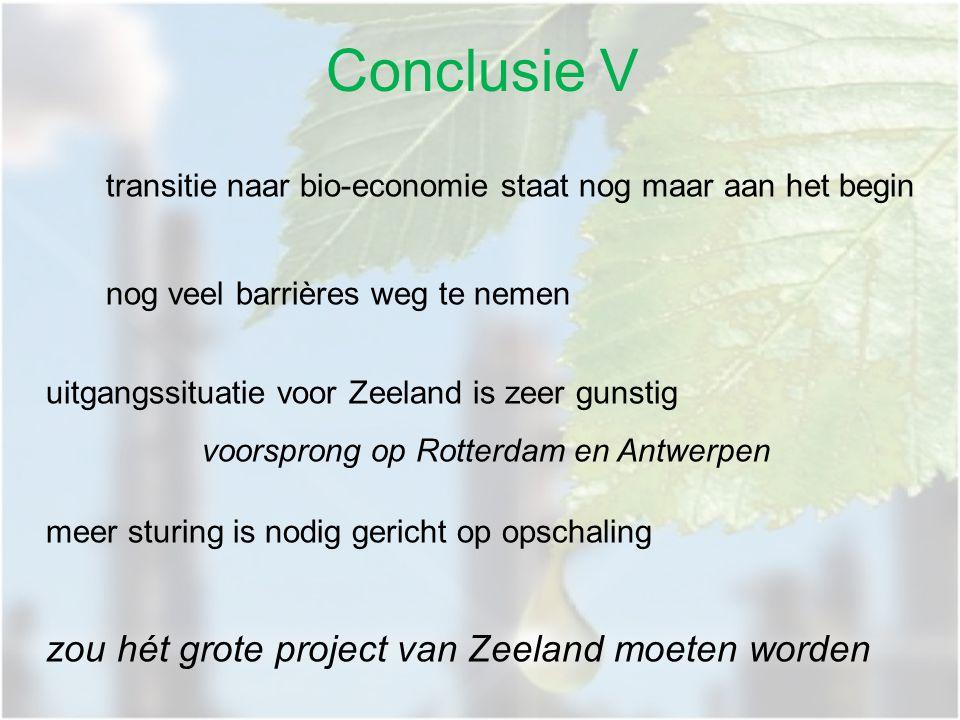 transitie naar bio-economie staat nog maar aan het begin nog veel barrières weg te nemen uitgangssituatie voor Zeeland is zeer gunstig voorsprong op Rotterdam en Antwerpen meer sturing is nodig gericht op opschaling zou hét grote project van Zeeland moeten worden Conclusie V