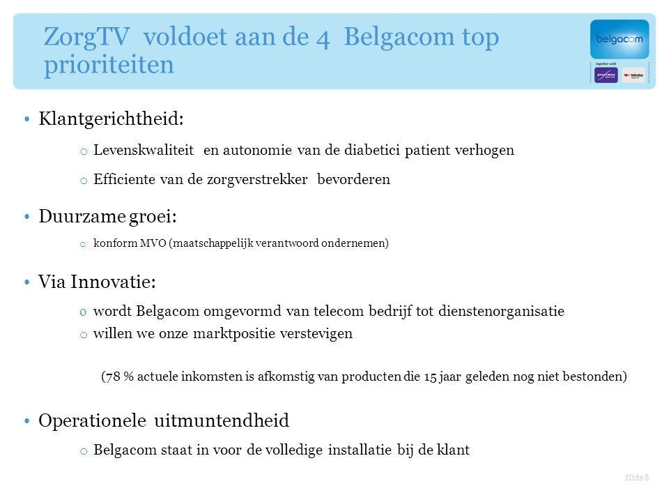 ZorgTV voldoet aan de 4 Belgacom top prioriteiten Klantgerichtheid: o Levenskwaliteit en autonomie van de diabetici patient verhogen o Efficiente van de zorgverstrekker bevorderen Duurzame groei: o konform MVO (maatschappelijk verantwoord ondernemen) Via Innovatie: o wordt Belgacom omgevormd van telecom bedrijf tot dienstenorganisatie o willen we onze marktpositie verstevigen (78 % actuele inkomsten is afkomstig van producten die 15 jaar geleden nog niet bestonden) Operationele uitmuntendheid o Belgacom staat in voor de volledige installatie bij de klant Slide 8
