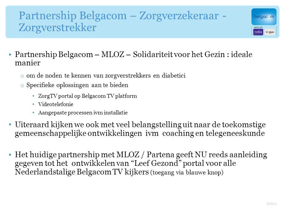Partnership Belgacom – Zorgverzekeraar - Zorgverstrekker Partnership Belgacom – MLOZ – Solidariteit voor het Gezin : ideale manier o om de noden te kennen van zorgverstrekkers en diabetici o Specifieke oplossingen aan te bieden ZorgTV portal op Belgacom TV platform Videotelefonie Aangepaste processen ivm installatie Uiteraard kijken we ook met veel belangstelling uit naar de toekomstige gemeenschappelijke ontwikkelingen ivm coaching en telegeneeskunde Het huidige partnership met MLOZ / Partena geeft NU reeds aanleiding gegeven tot het ontwikkelen van Leef Gezond portal voor alle Nederlandstalige Belgacom TV kijkers (toegang via blauwe knop) Slide 9
