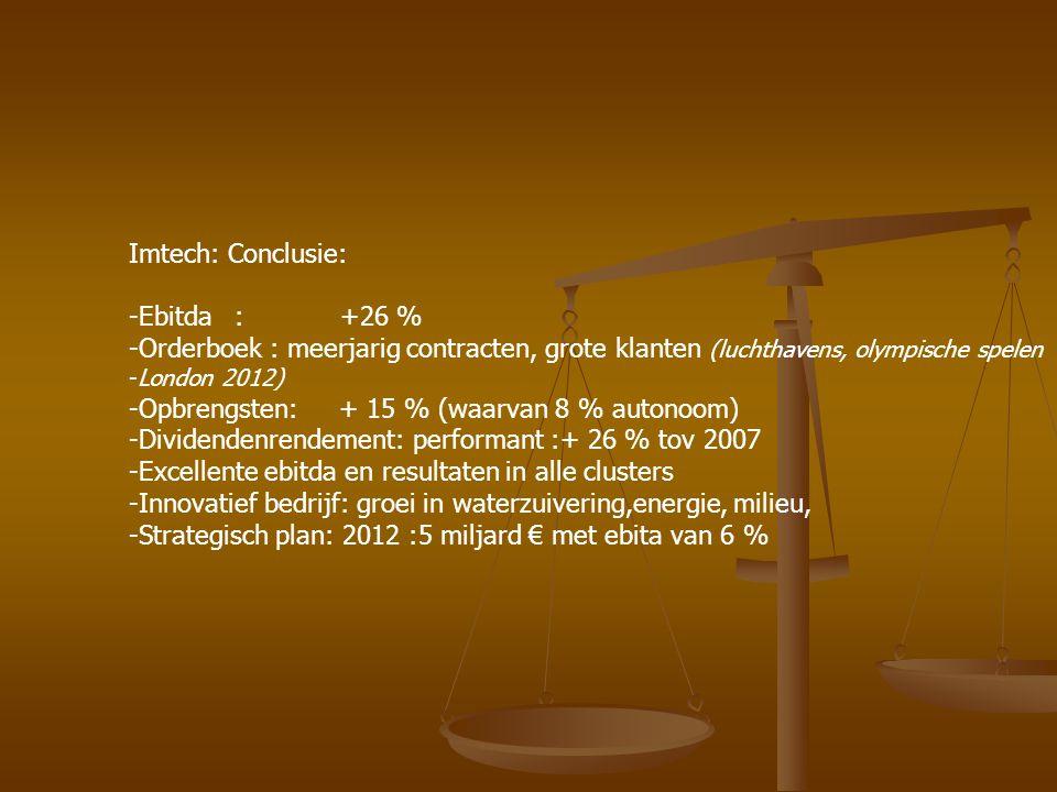 Imtech: Conclusie: -Ebitda :+26 % -Orderboek : meerjarig contracten, grote klanten (luchthavens, olympische spelen -London 2012) -Opbrengsten: + 15 %