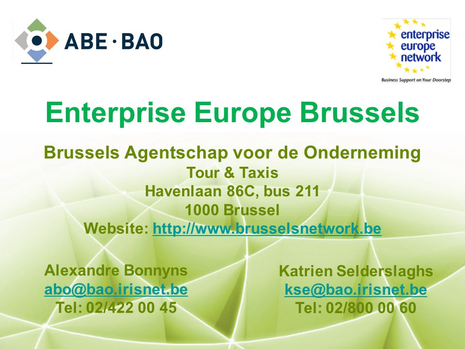 Enterprise Europe Brussels Brussels Agentschap voor de Onderneming Tour & Taxis Havenlaan 86C, bus 211 1000 Brussel Website: http://www.brusselsnetwor