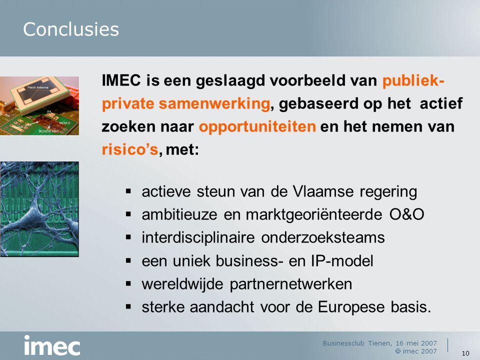 Businessclub Tienen, 16 mei 2007  imec 2007 10 Conclusies IMEC is een geslaagd voorbeeld van publiek- private samenwerking, gebaseerd op het actief zoeken naar opportuniteiten en het nemen van risico's, met:  actieve steun van de Vlaamse regering  ambitieuze en marktgeoriënteerde O&O  interdisciplinaire onderzoeksteams  een uniek business- en IP-model  wereldwijde partnernetwerken  sterke aandacht voor de Europese basis.