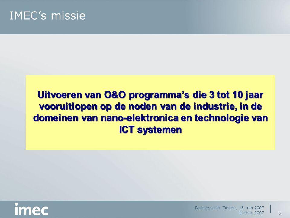 Businessclub Tienen, 16 mei 2007  imec 2007 2 IMEC's missie Uitvoeren van O&O programma's die 3 tot 10 jaar vooruitlopen op de noden van de industrie, in de domeinen van nano-elektronica en technologie van ICT systemen
