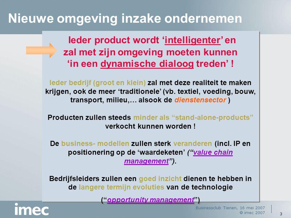 Businessclub Tienen, 16 mei 2007  imec 2007 3 Ieder product wordt 'intelligenter' en zal met zijn omgeving moeten kunnen 'in een dynamische dialoog t