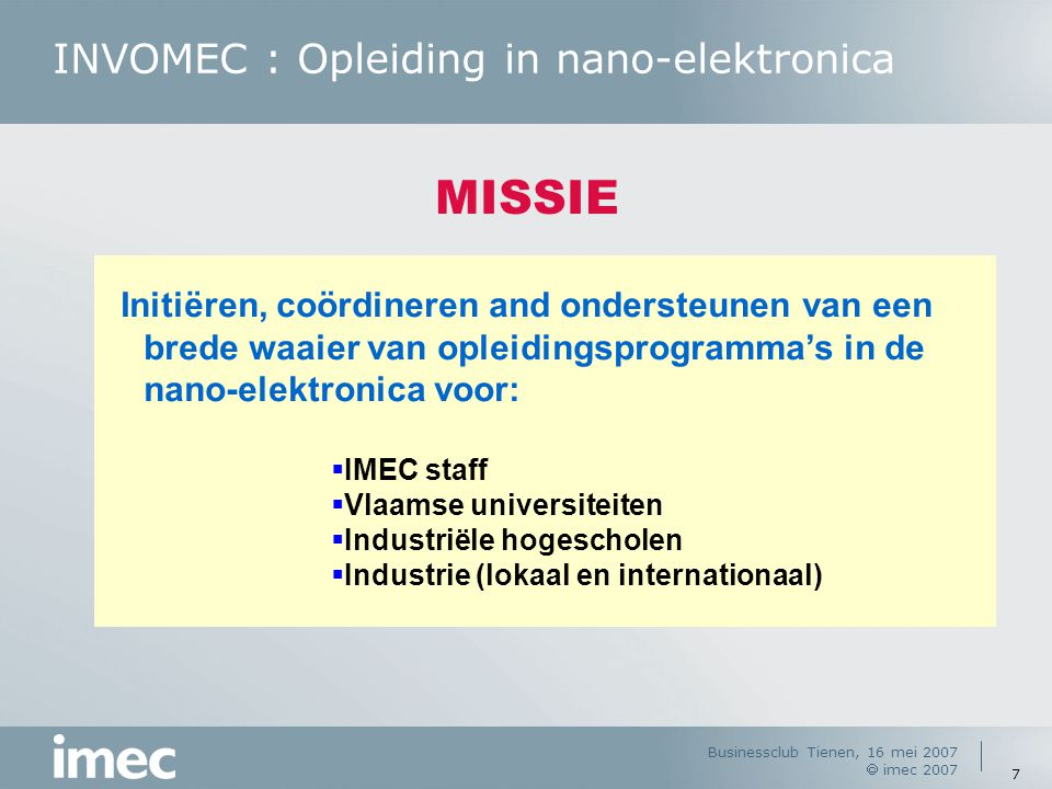 Businessclub Tienen, 16 mei 2007  imec 2007 7 INVOMEC : Opleiding in nano-elektronica MISSIE Initiëren, coördineren and ondersteunen van een brede waaier van opleidingsprogramma's in de nano-elektronica voor:  IMEC staff  Vlaamse universiteiten  Industriële hogescholen  Industrie (lokaal en internationaal)