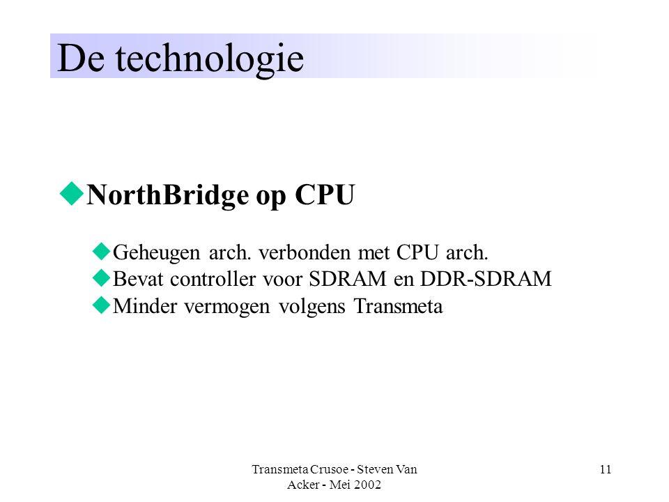 Transmeta Crusoe - Steven Van Acker - Mei 2002 11 De technologie  NorthBridge op CPU  Geheugen arch. verbonden met CPU arch.  Bevat controller voor