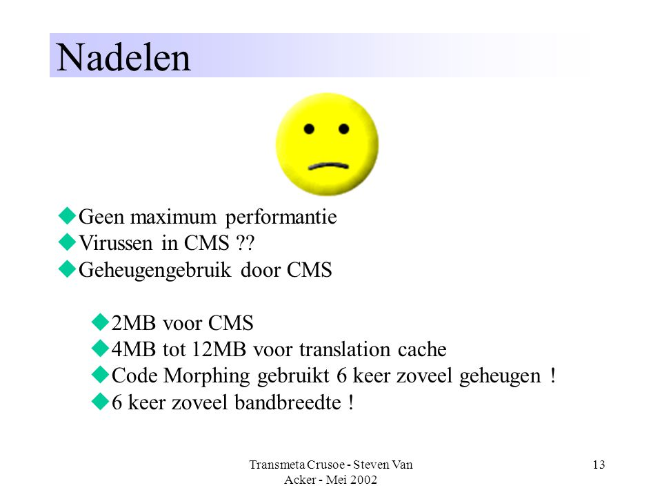 Transmeta Crusoe - Steven Van Acker - Mei 2002 13 Nadelen  Geen maximum performantie  Virussen in CMS ??  Geheugengebruik door CMS  2MB voor CMS 