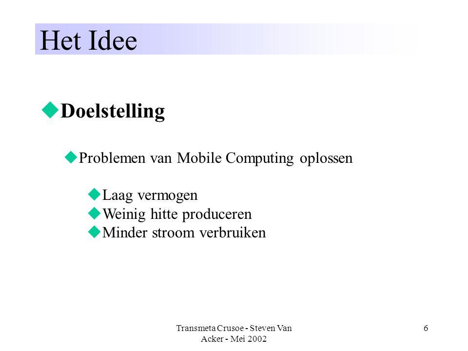 Transmeta Crusoe - Steven Van Acker - Mei 2002 6 Het Idee  Doelstelling  Problemen van Mobile Computing oplossen  Laag vermogen  Weinig hitte prod