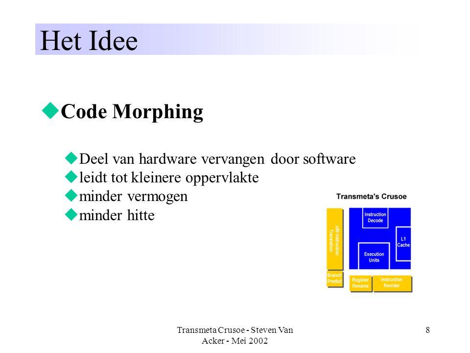 Transmeta Crusoe - Steven Van Acker - Mei 2002 9 De technologie  VLIW architectuur  Code Morphing  Code Morphing Software (CMS)  hercompileert naar VLIW instructies voor de Crusoe  vertalingen worden gecached  optimalisatie bij veelvuldig gebruik