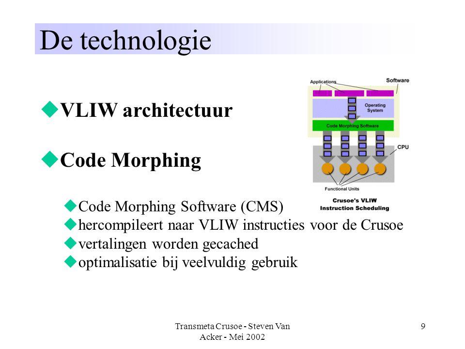 Transmeta Crusoe - Steven Van Acker - Mei 2002 9 De technologie  VLIW architectuur  Code Morphing  Code Morphing Software (CMS)  hercompileert naa
