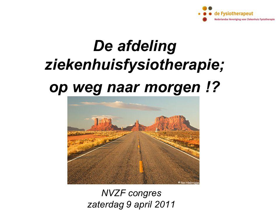 NVZF congres zaterdag 9 april 2011 De afdeling ziekenhuisfysiotherapie; op weg naar morgen !?