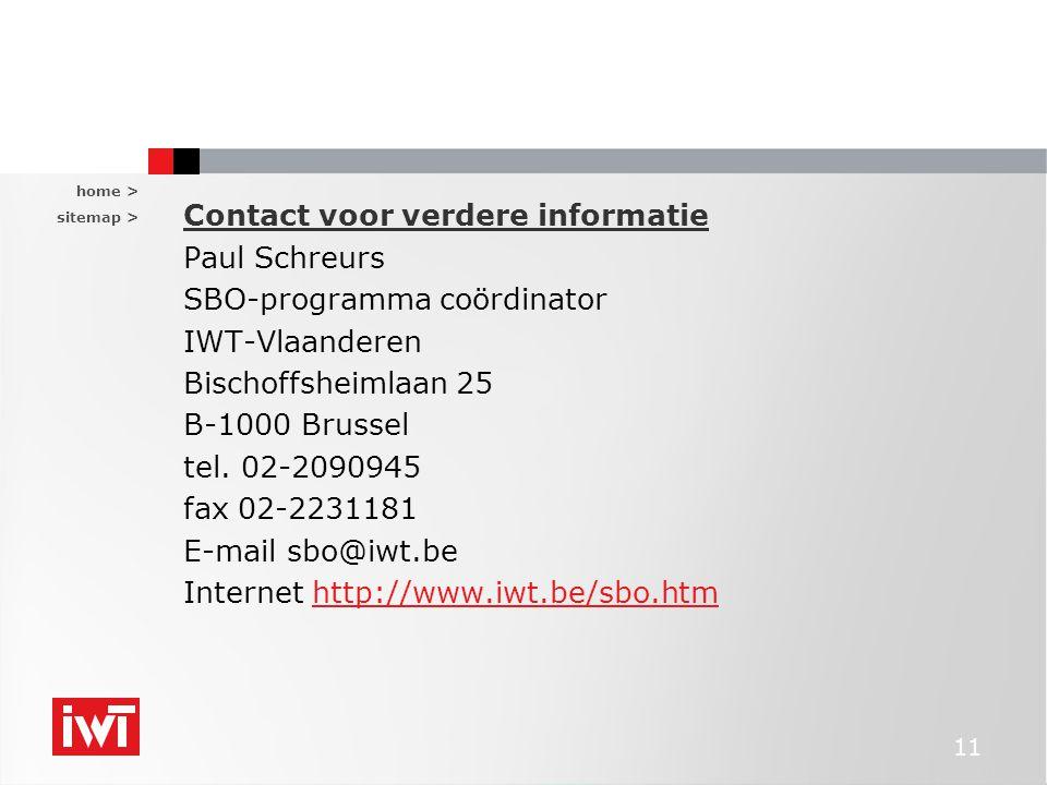 home > sitemap > 11 Contact voor verdere informatie Paul Schreurs SBO-programma coördinator IWT-Vlaanderen Bischoffsheimlaan 25 B-1000 Brussel tel. 02