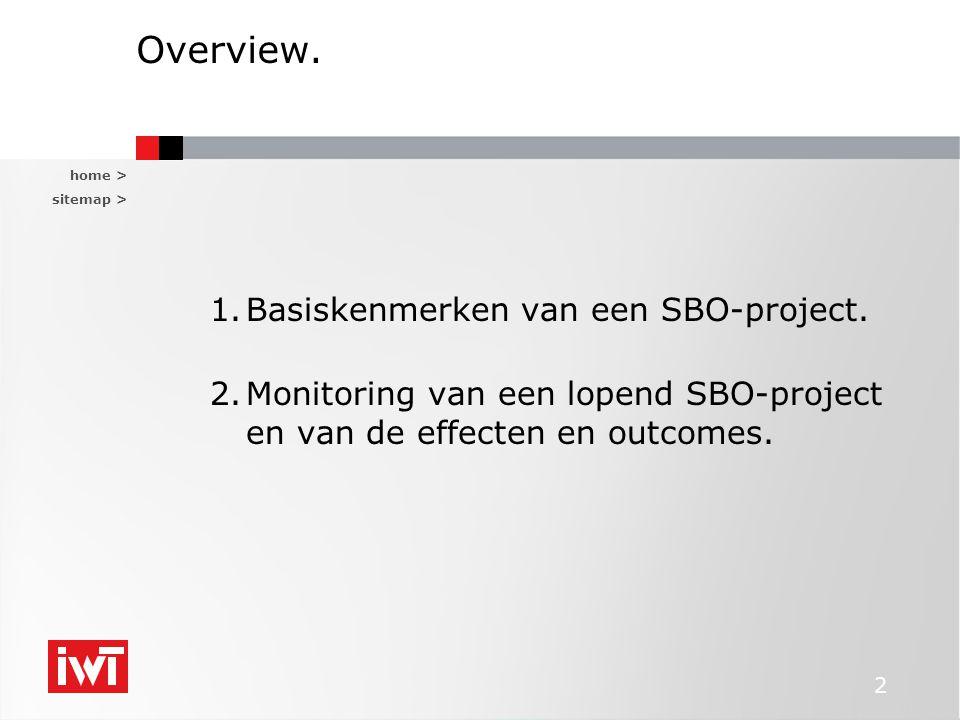 home > sitemap > 2 Overview. 1.Basiskenmerken van een SBO-project. 2.Monitoring van een lopend SBO-project en van de effecten en outcomes.