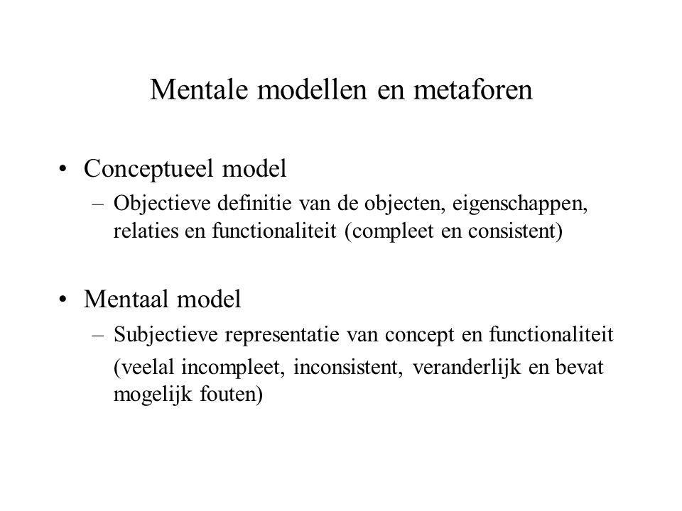 Mentale modellen en metaforen Conceptueel model –Objectieve definitie van de objecten, eigenschappen, relaties en functionaliteit (compleet en consist