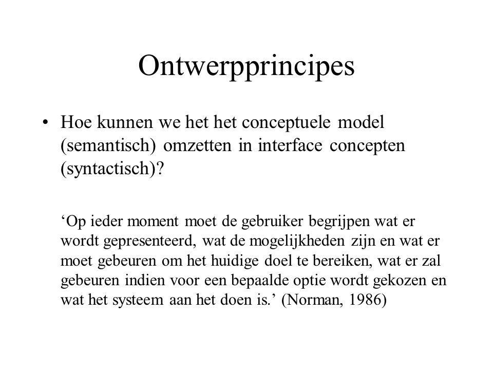 Ontwerpprincipes Hoe kunnen we het het conceptuele model (semantisch) omzetten in interface concepten (syntactisch)? 'Op ieder moment moet de gebruike