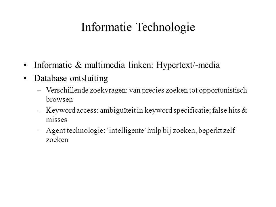 Informatie Technologie Informatie & multimedia linken: Hypertext/-media Database ontsluiting –Verschillende zoekvragen: van precies zoeken tot opportu