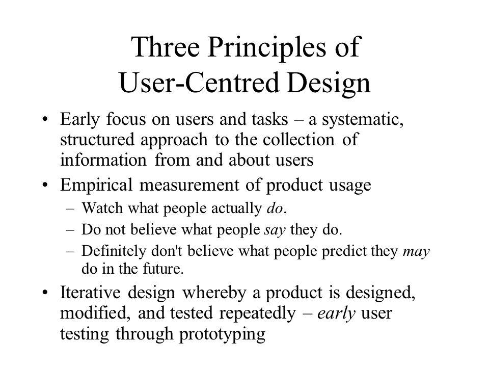 Three Principles of User-Centred Design Early focus on users and tasks – a systematic, structured approach to the collection of information from and a