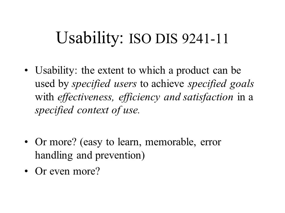 Usability: ISO DIS 9241-11 Usability: the extent to which a product can be used by specified users to achieve specified goals with effectiveness, efficiency and satisfaction in a specified context of use.