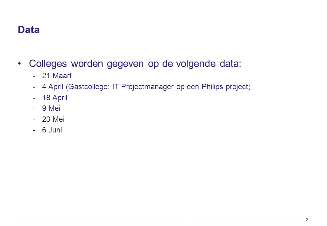 Data Colleges worden gegeven op de volgende data: - 21 Maart - 4 April (Gastcollege: IT Projectmanager op een Philips project) - 18 April - 9 Mei - 23