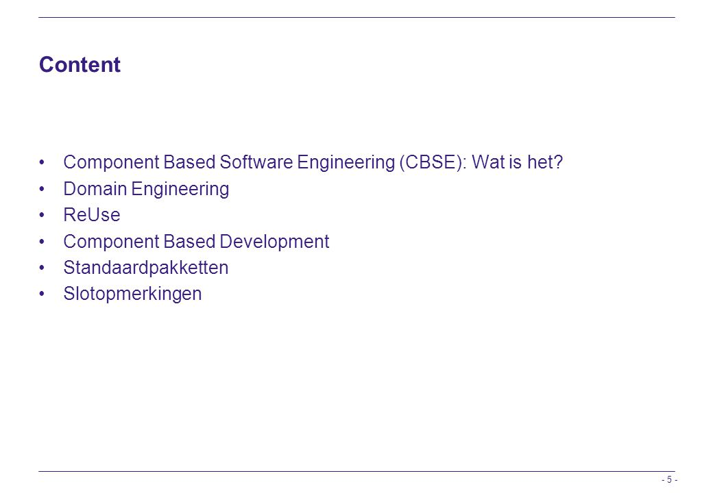 - 5 - Content Component Based Software Engineering (CBSE): Wat is het? Domain Engineering ReUse Component Based Development Standaardpakketten Slotopm