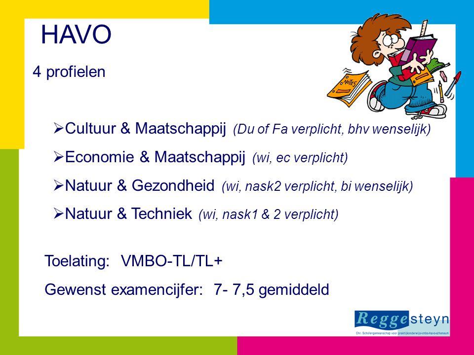 HAVO 4 profielen  Cultuur & Maatschappij (Du of Fa verplicht, bhv wenselijk)  Economie & Maatschappij (wi, ec verplicht)  Natuur & Gezondheid (wi, nask2 verplicht, bi wenselijk)  Natuur & Techniek (wi, nask1 & 2 verplicht) Toelating: VMBO-TL/TL+ Gewenst examencijfer: 7- 7,5 gemiddeld
